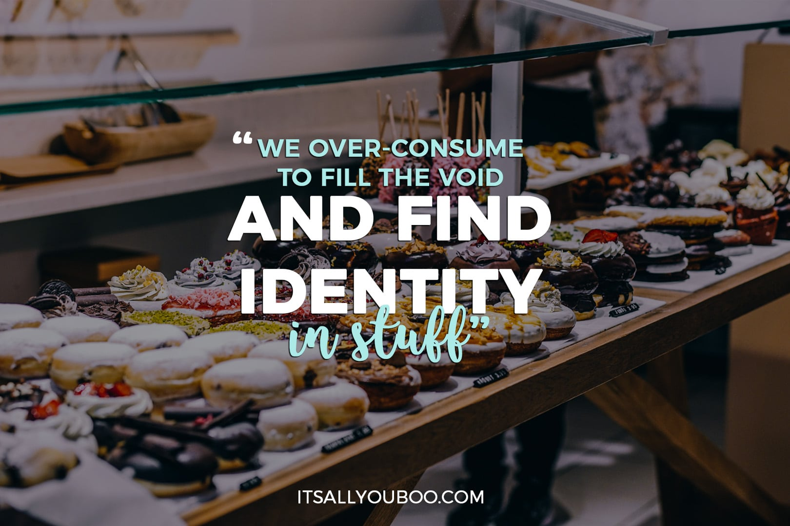 """photo of a bakery filled with treats and the quote """"we over-consume to fill the void and find identity in stuff"""""""