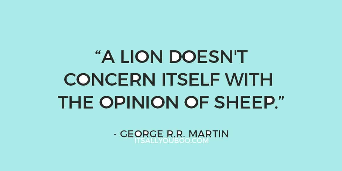 """A lion doesn't concern itself with the opinion of sheep."" - George R.R. Martin"