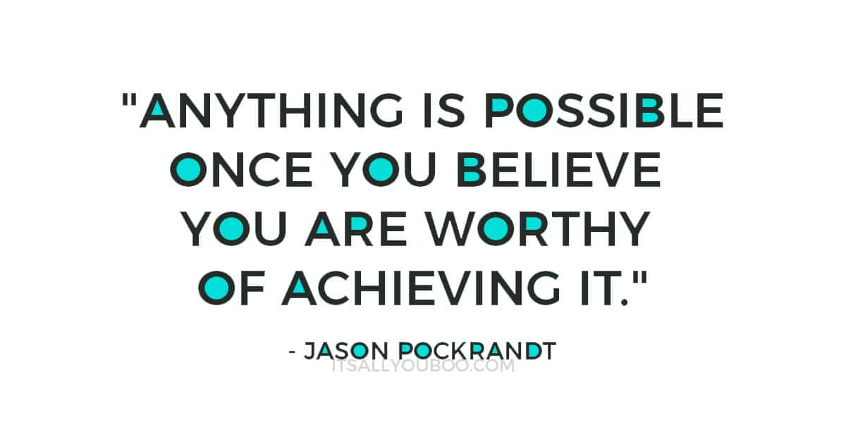 """Anything is possible once you believe you are worthy of achieving it."" ― Jason Pockrandt"