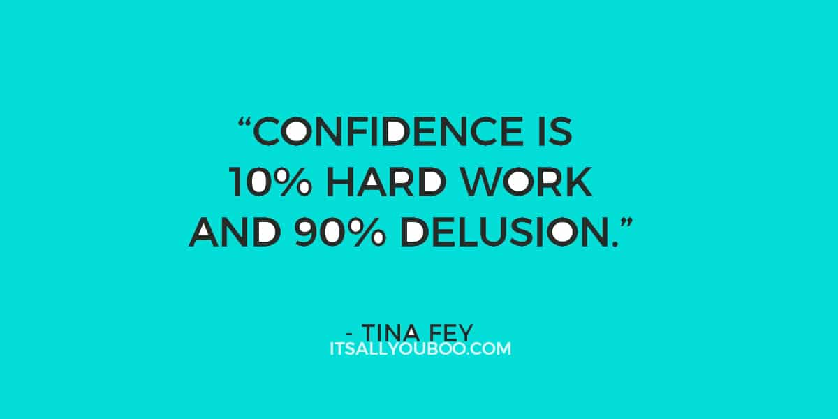 """Confidence is 10% hard work and 90% delusion."" ― Tina Fey"