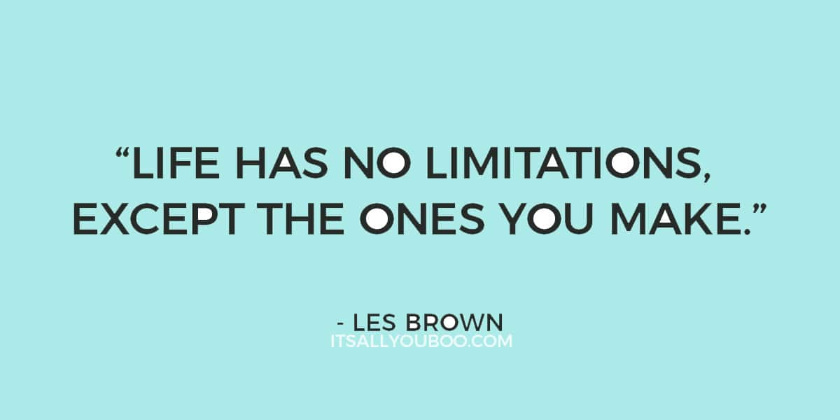 """Life has no limitations, except the ones you make."" ― Les Brown"