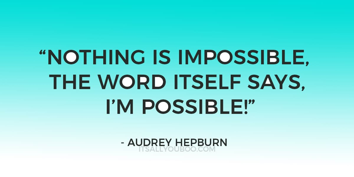 """""""Nothing is impossible, the word itself says, """"I'm possible!"""" ― Audrey Hepburn"""
