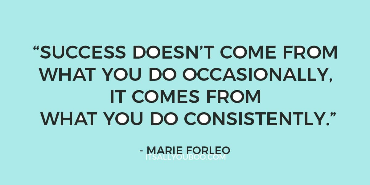 """Success doesn't come from what you do occasionally, it comes from what you do consistently."" - Marie Forleo"