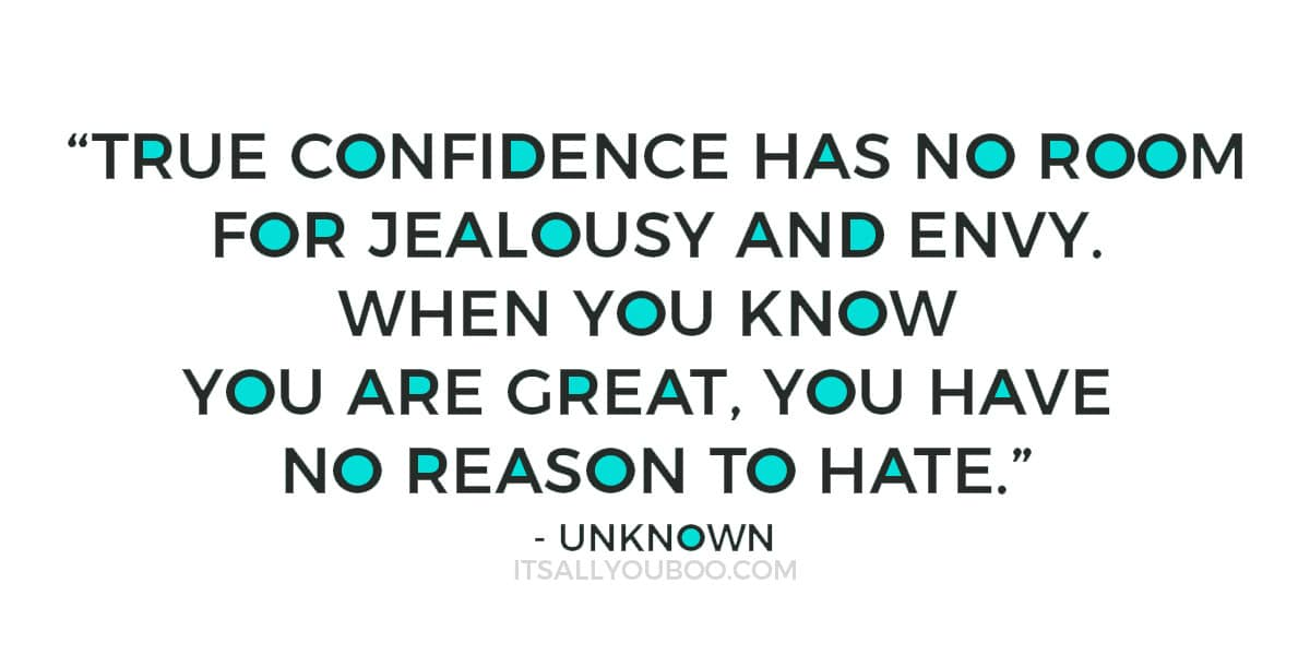 """True confidence has no room for jealousy and envy. When you know you are great, you have no reason to hate."""