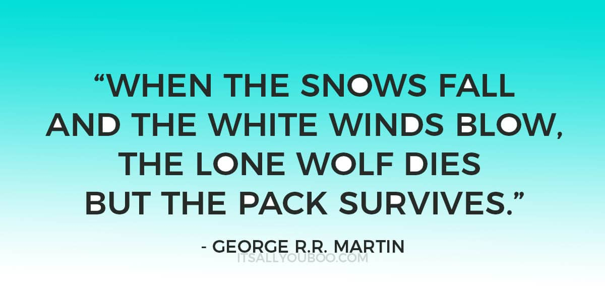 """When the snows fall and the white winds blow, the lone wolf dies but the pack survives."" - George R.R. Martin"