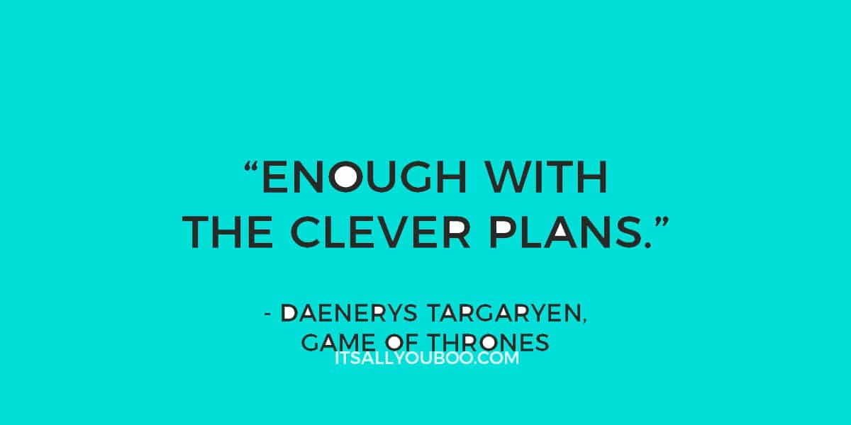 """Enough with the clever plans."" - Daenerys Targaryen, Game of Thrones"