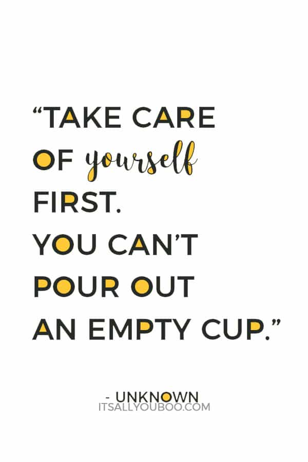 """You can't pour from an empty cup. Take care of yourself first."" - Unknown"