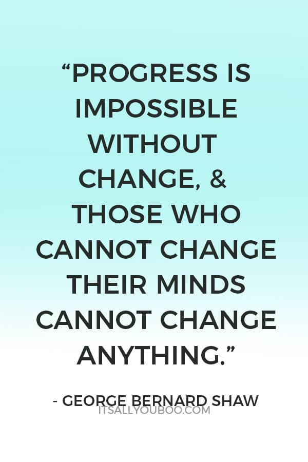 """Progress is impossible without change, & those who cannot change their minds cannot change anything""- George Bernard Shaw"