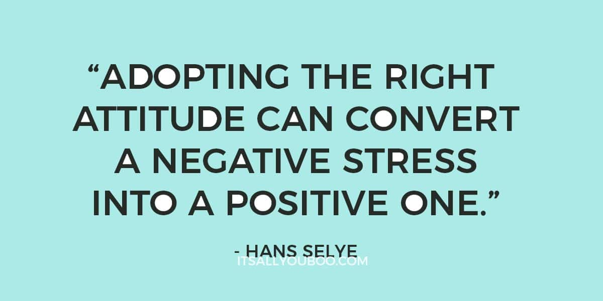 """Adopting the right attitude can convert a negative stress into a positive one."" - Hans Selye"