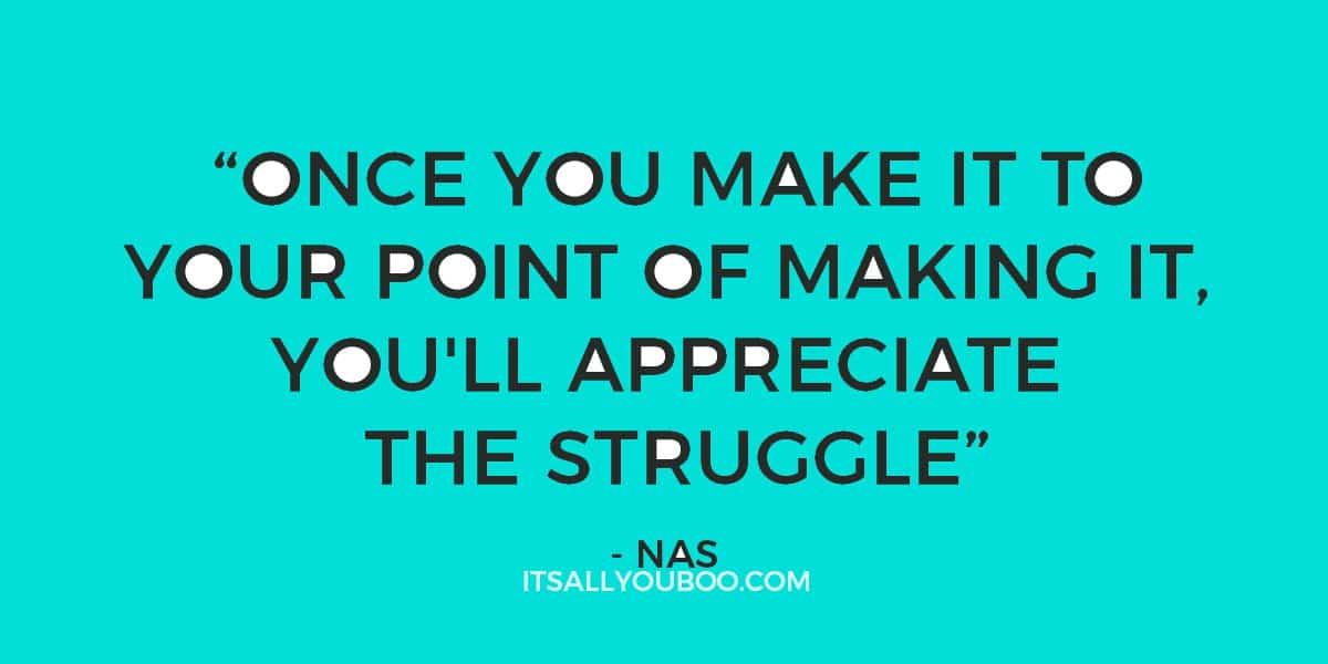 """Once you make it to your point of making it, you'll appreciate the struggle."" - Nas"