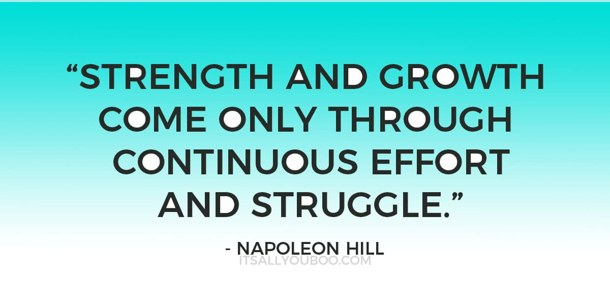 """Strength and growth come only through continuous effort and struggle."" - Napoleon Hill"