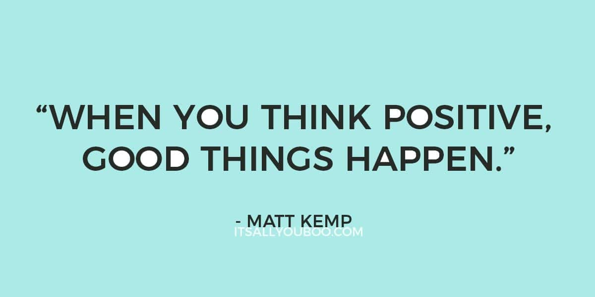 """When you think positive, good things happen."" - Matt Kemp"