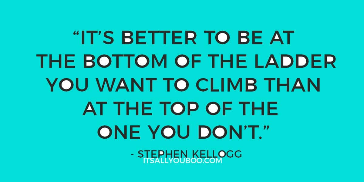 """It's better to be at the bottom of the ladder you want to climb than at the top of the one you don't."" - Stephen Kellogg"