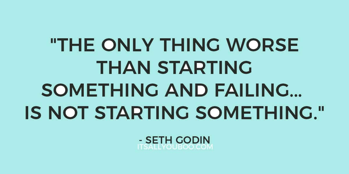 """""""The only thing worse than starting something and failing... is not starting something."""" - Seth Godin"""