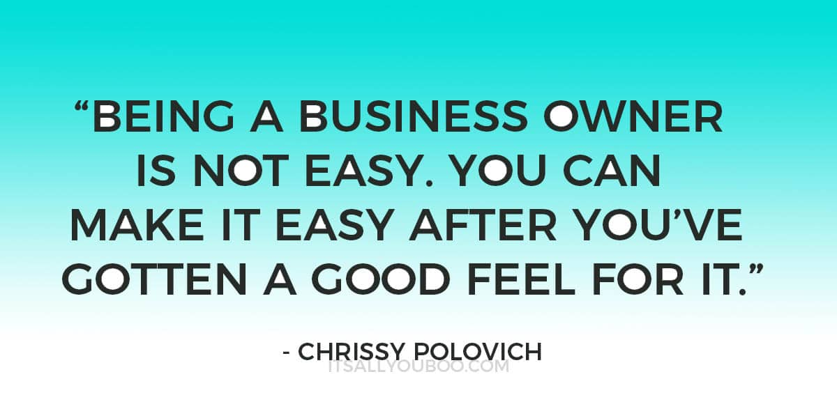 """""""Being a business owner is not easy. You can make it easy after you've gotten a good feel for it"""" - Chrissy Polovich"""