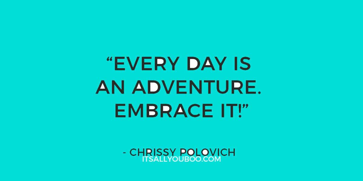 """""""Every day is an adventure. Embrace it!"""" - Chrissy Polovich"""