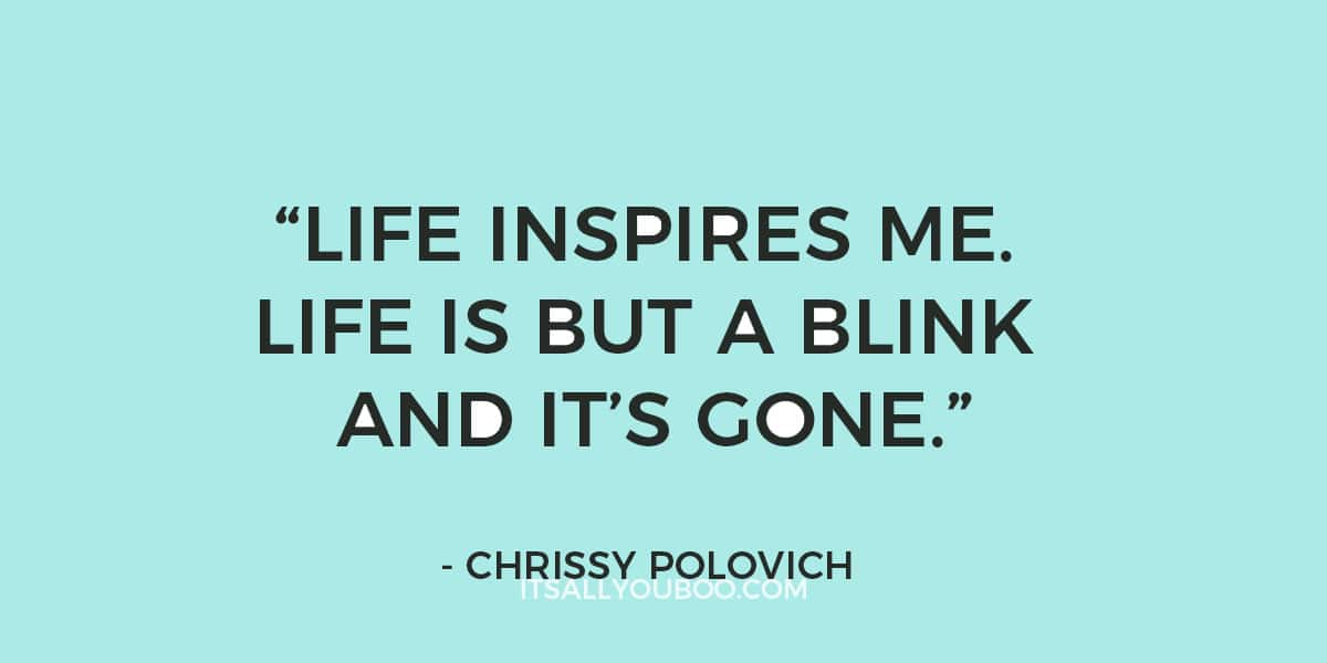 """""""Life inspires me. Life is but a blink and it's gone."""" - Chrissy Polovich"""