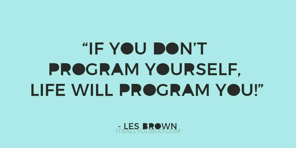 """""""If you don't program yourself, life will program you!"""" —Les Brown"""