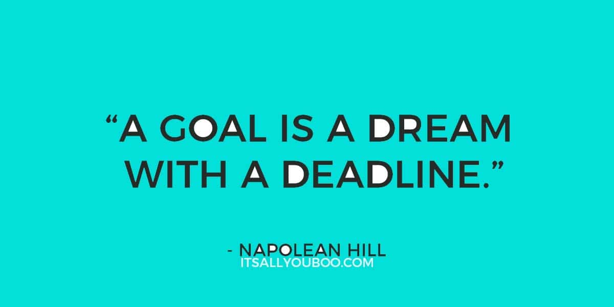 """A Goal is a Dream with A Deadline"" - Napolean Hill"