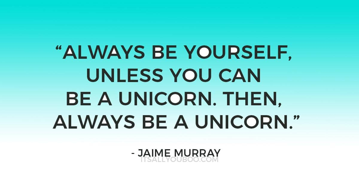 """Always be yourself, unless you can be a unicorn. Then, always be a unicorn."" - Jaime Murray"