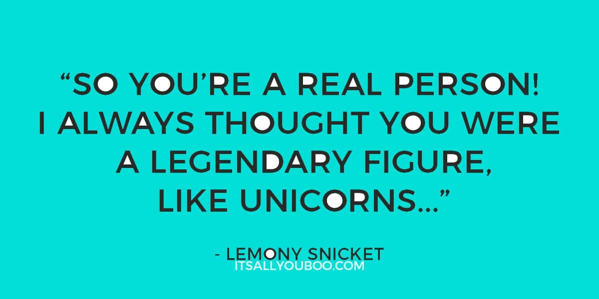 """So you're a real person! I always thought you were a legendary figure, like unicorns..."" - Lemony Snicket"