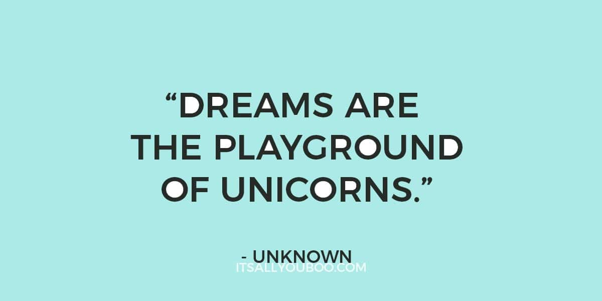 """Dreams are the playground of unicorns."" – Unknown"