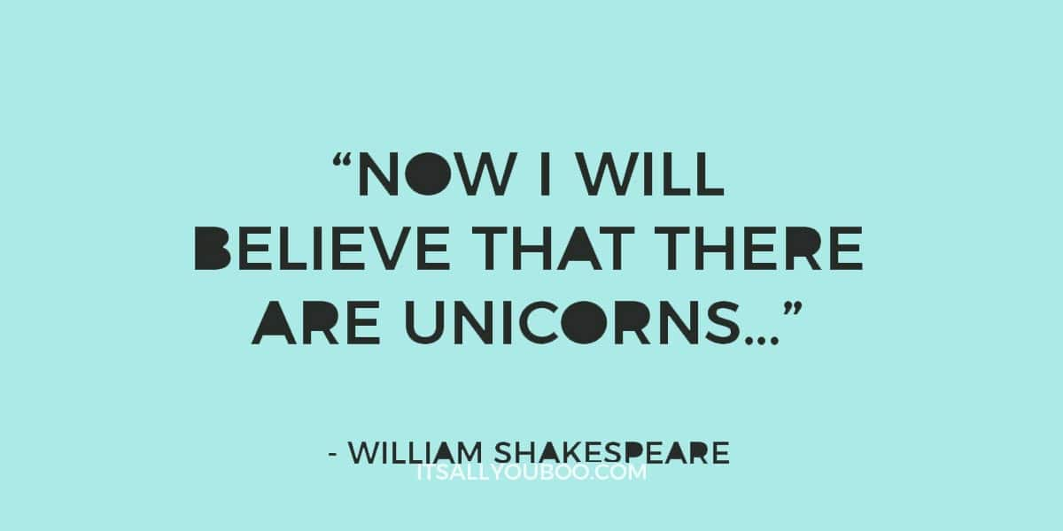 """Now I will believe that there are unicorns…"" – William Shakespeare"