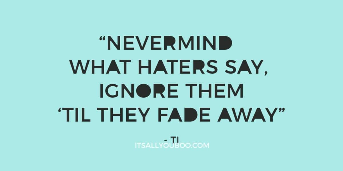 """Nevermind what haters say, ignore them 'til they fade away"" ― TI"