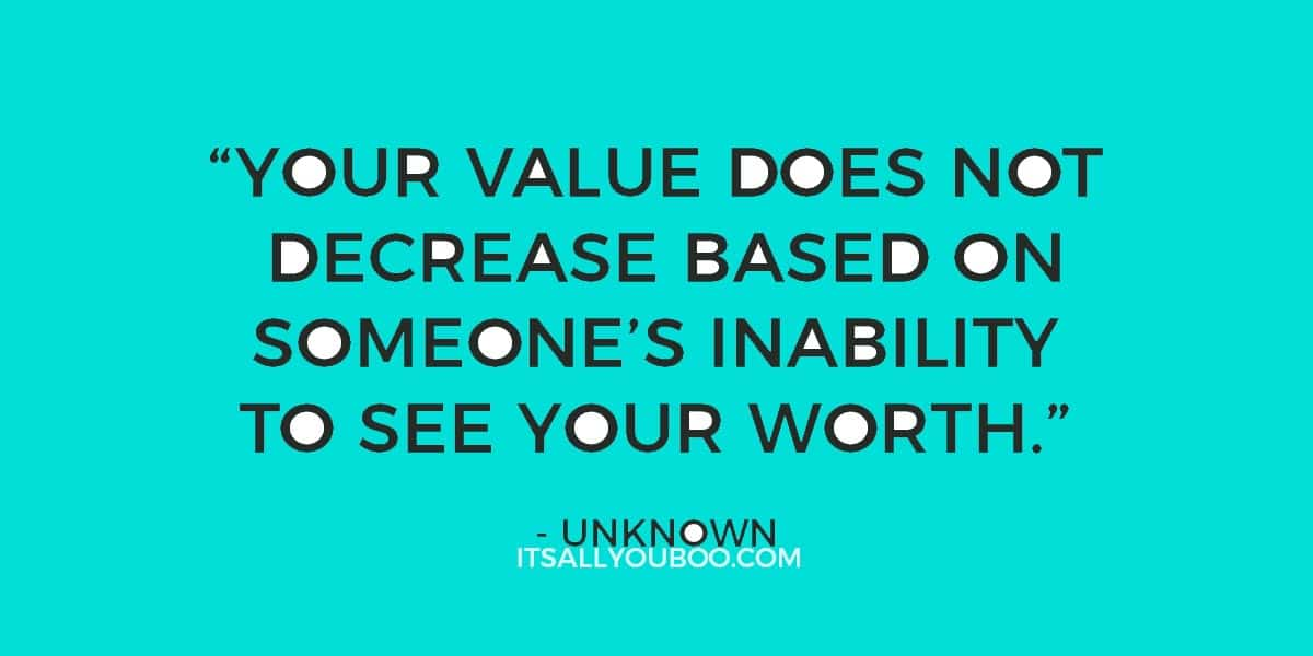 """Your value does not decrease based on someone's inability to see your worth."" ― Unknown"
