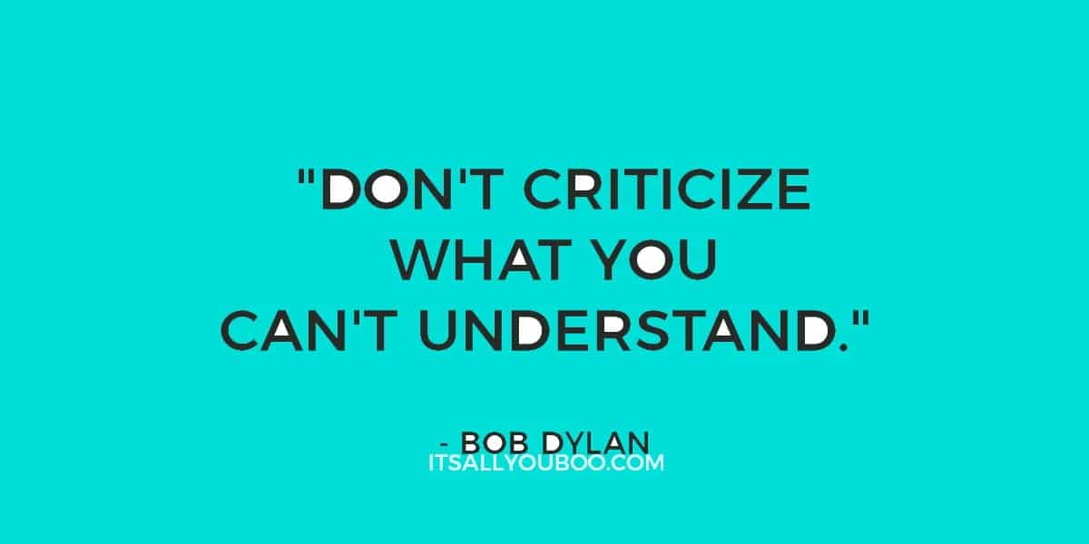 "46. ""Don't criticize what you can't understand."" ― Bob Dylan"