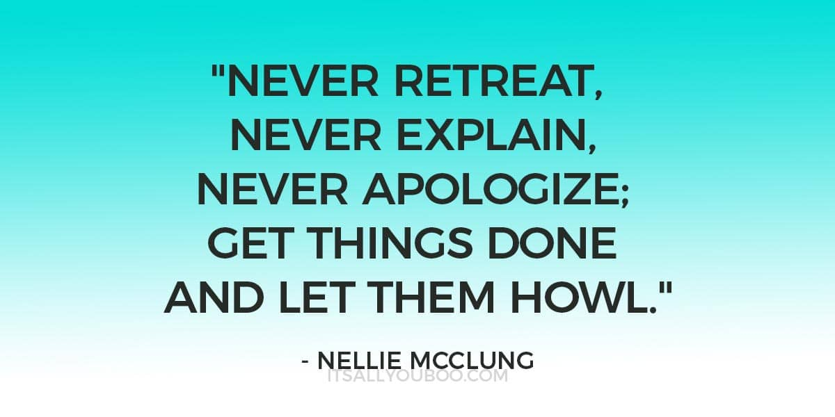 """Never retreat, never explain, never apologize; get things done and let them howl."" ― Nellie McClung"