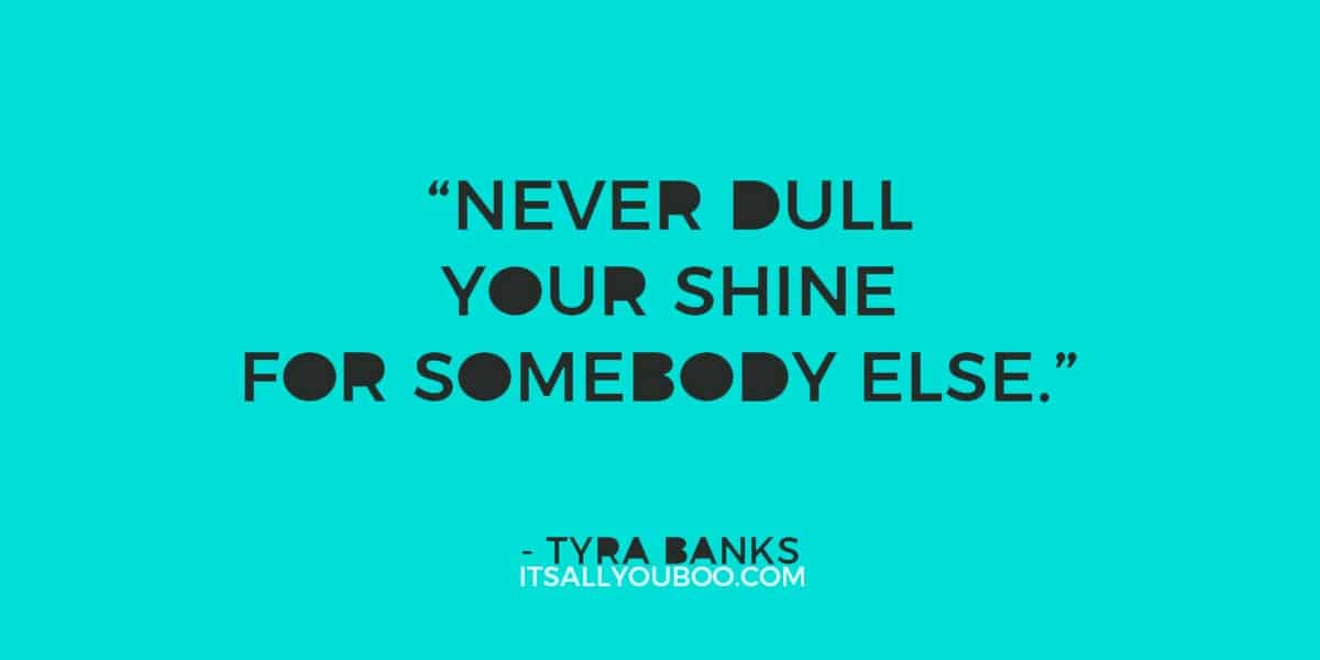 """Never dull your shine for somebody else."" ― Tyra Banks"