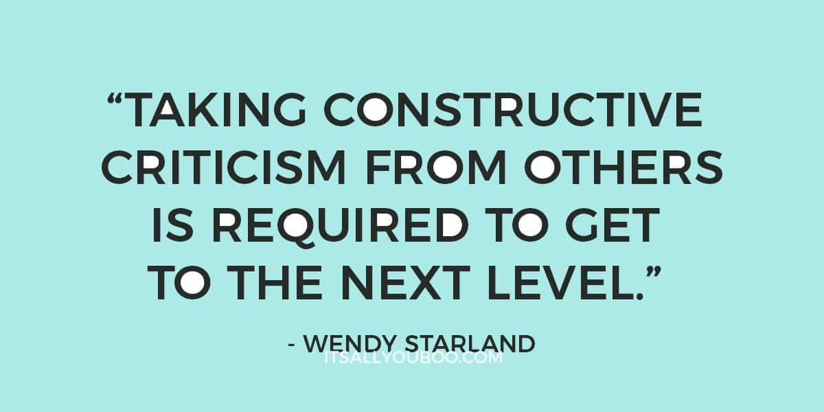 """Taking constructive criticism from others is required to get to the next level."" ―Wendy Starland"