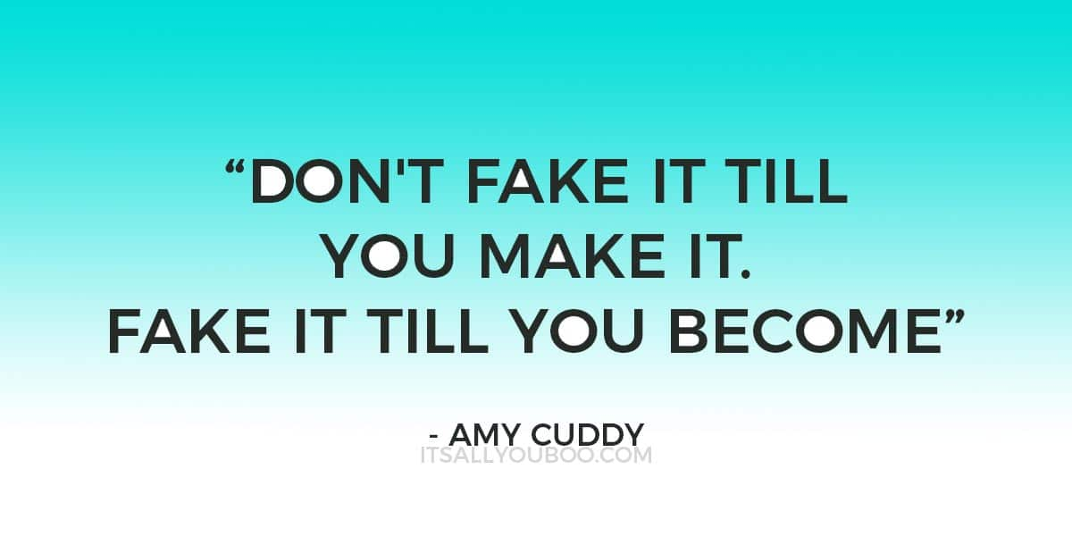 """Don't fake it till you make it. Fake it till you become"" ― Amy Cuddy"