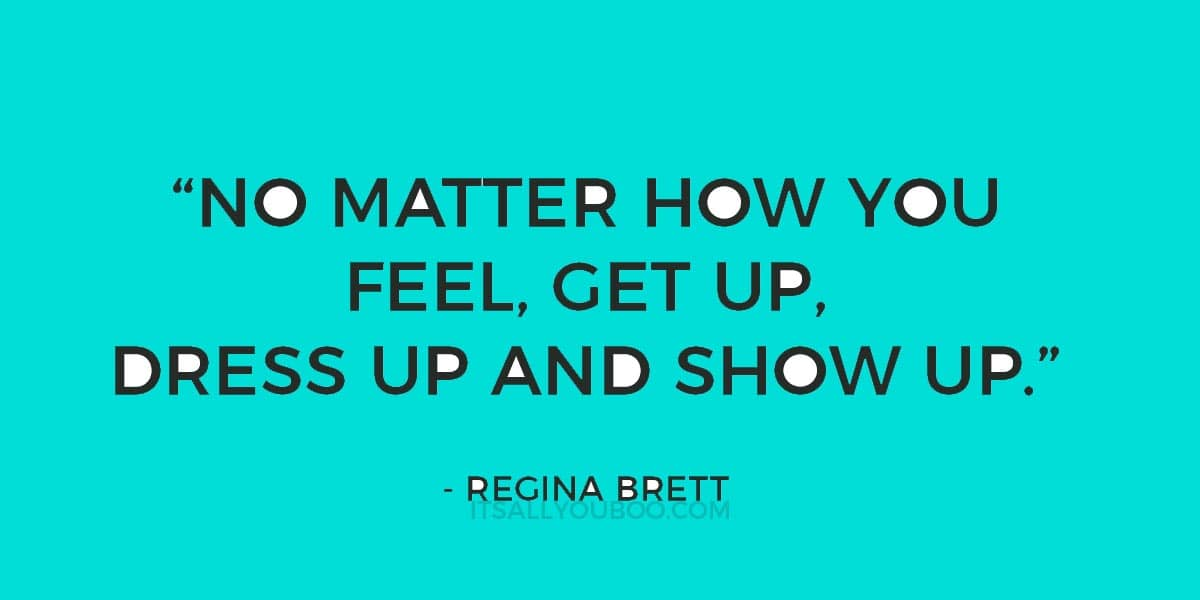 """No matter how you feel, get up, dress up and show up."" - Regina Brett"