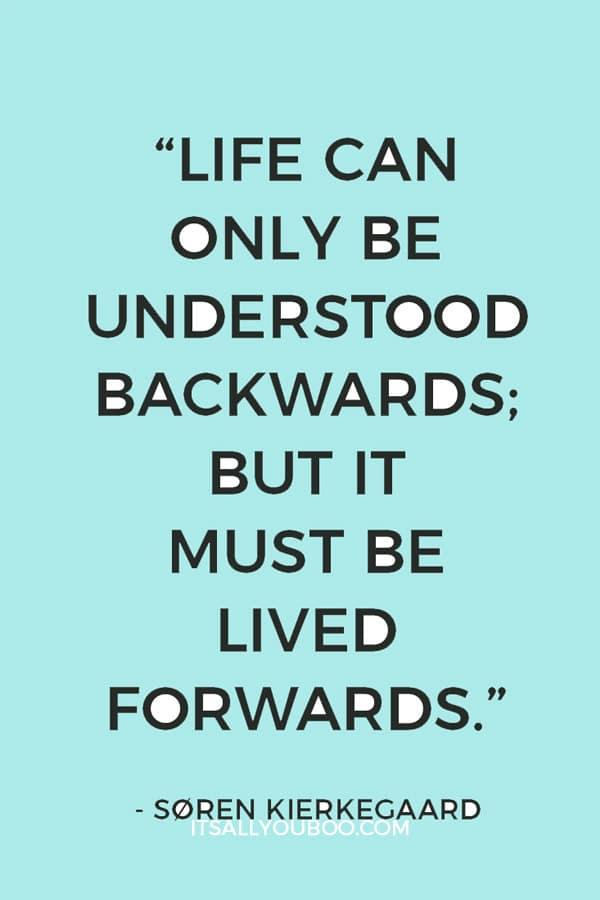 """Life can only be understood backwards; but it must be lived forwards."" ― Søren Kierkegaard"