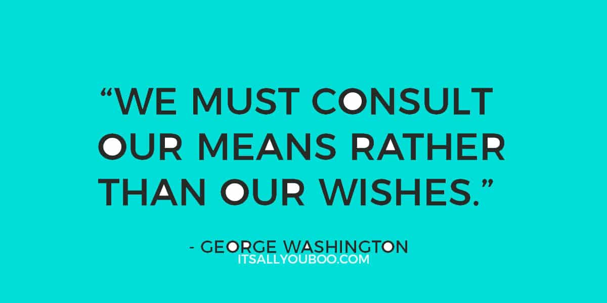 """We must consult our means rather than our wishes."" ― George Washington"