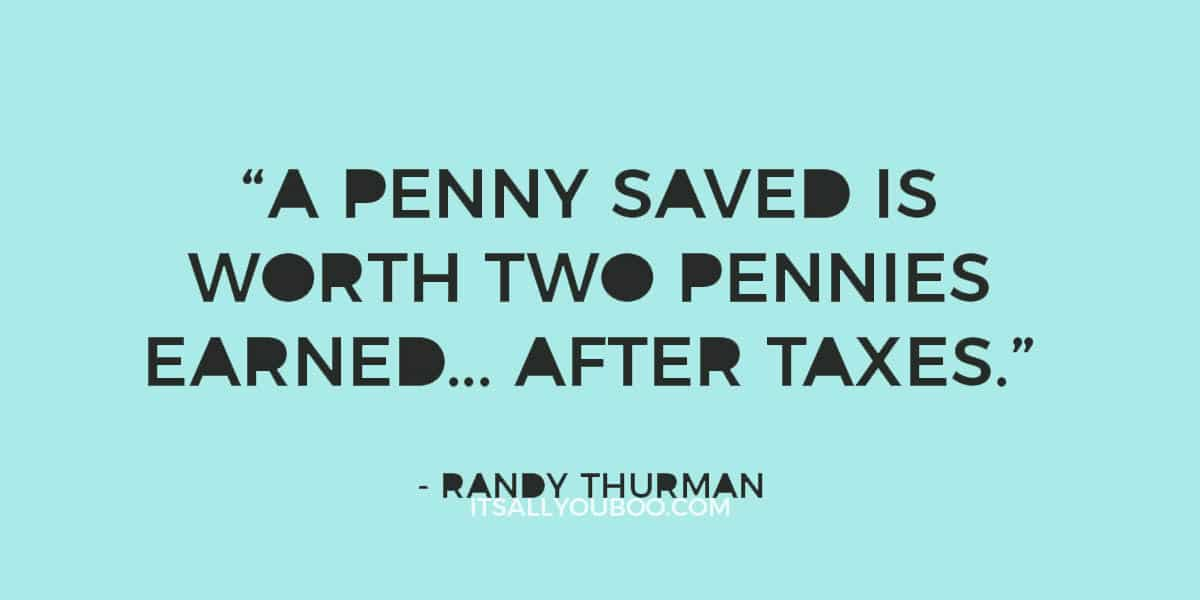 """A penny saved is worth two pennies earned… after taxes."" ― Randy Thurman"