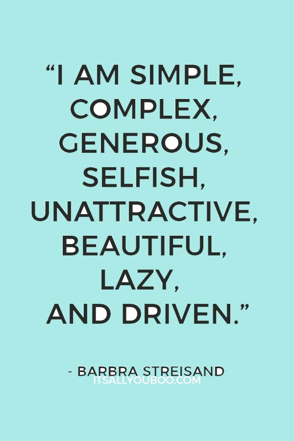 """I am simple, complex, generous, selfish, unattractive, beautiful, lazy, and driven."" - Barbra Streisand"