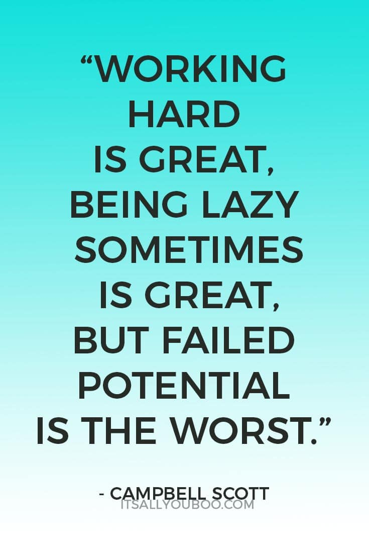 """Working hard is great, being lazy sometimes is great, but failed potential is the worst."" - Campbell Scott"
