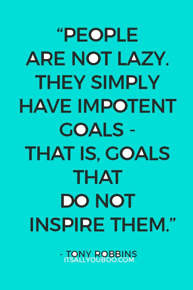 """People are not lazy. They simply have impotent goals - that is, goals that do not inspire them."" - Tony Robbins"