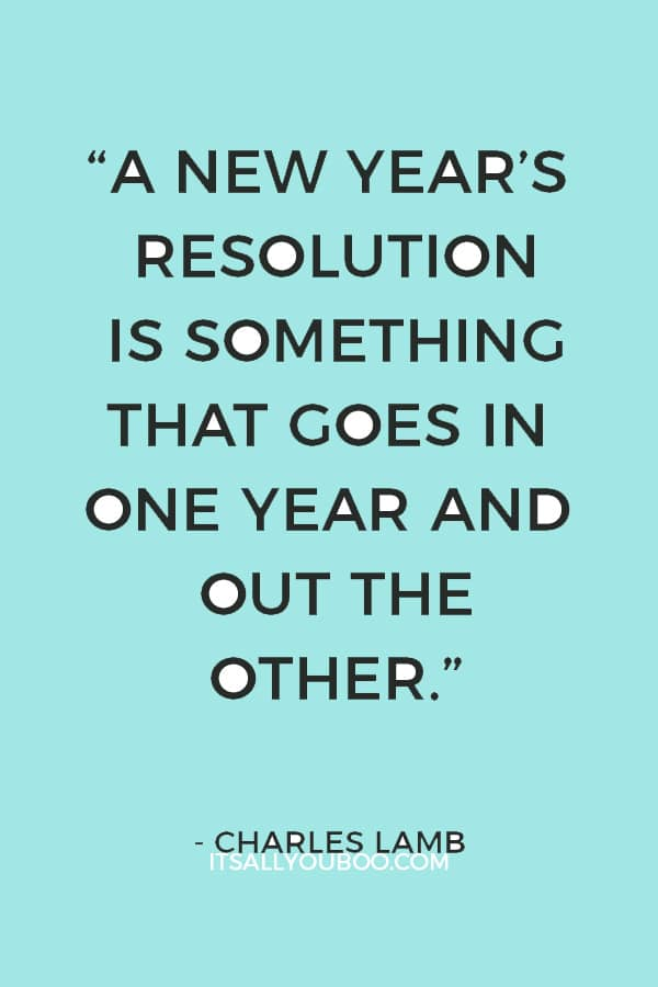 """A New Year's resolution is something that goes in one year and out the other."" — Charles Lamb"