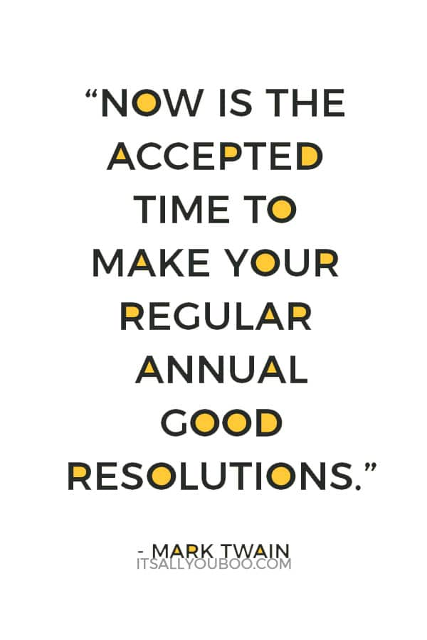 """Now is the accepted time to make your regular annual good resolutions. Next week you can begin paving hell with them as usual."" — Mark Twain"