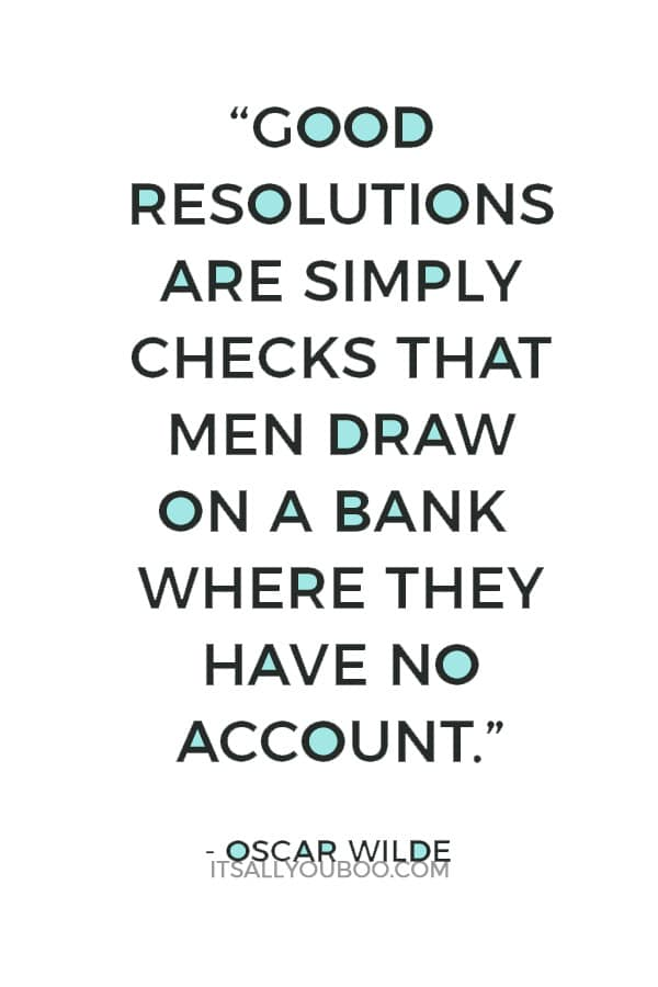 """Good resolutions are simply checks that men draw on a bank where they have no account."" — Oscar Wilde"