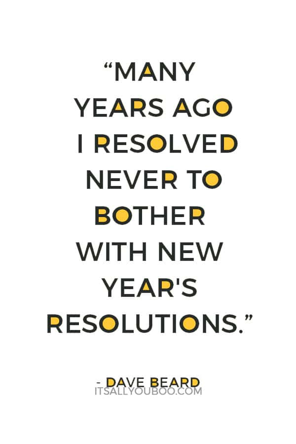 """Many years ago I resolved never to bother with New Year's resolutions, and I've stuck with it ever since."" — Dave Beard"