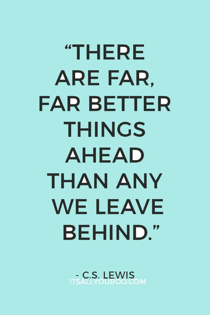 """There are far, far better things ahead than any we leave behind."" – C.S. Lewis"