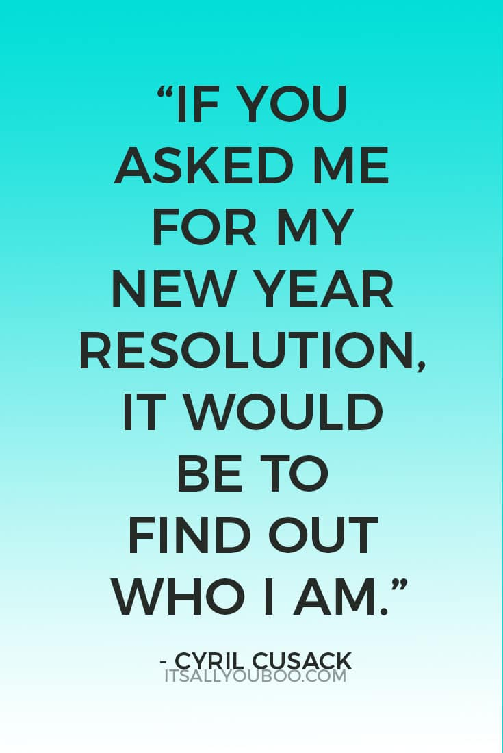 """If you asked me for my New Year Resolution, it would be to find out who I am.""  ― Cyril Cusack"