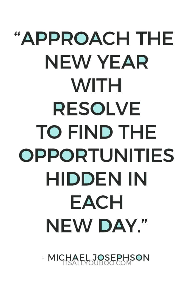 """Approach the New Year with resolve to find the opportunities hidden in each new day. "" – Michael Josephson"