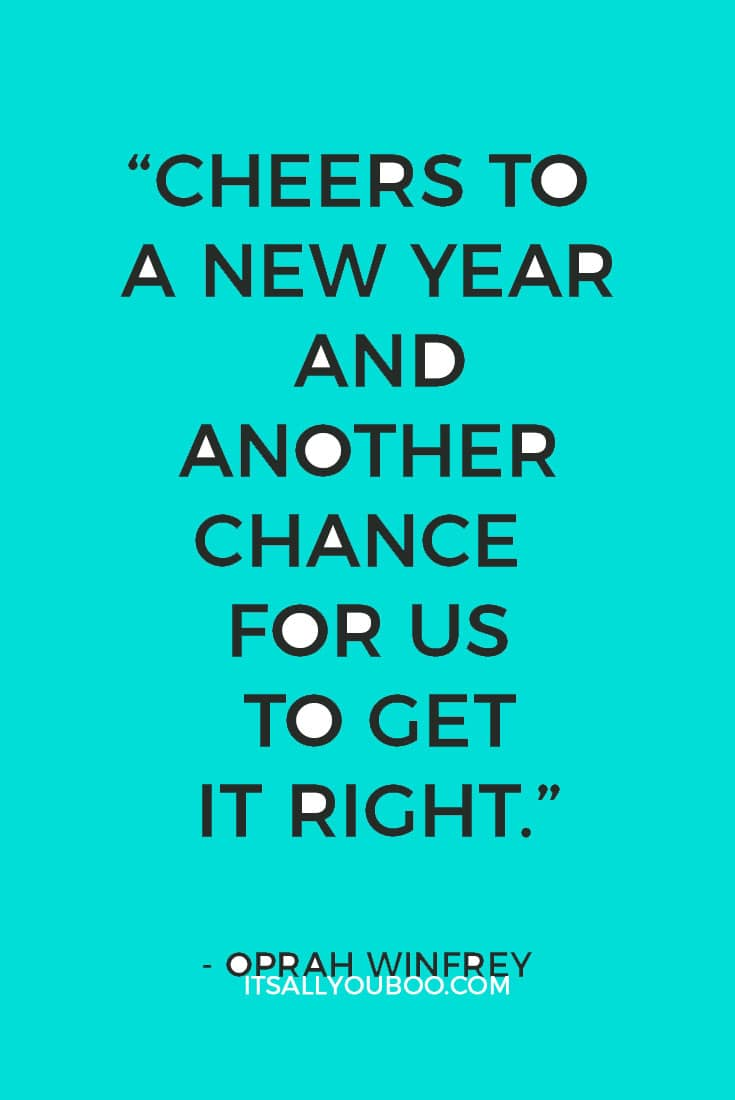 """Cheers to a new year and another chance for us to get it right.""― Oprah Winfrey"