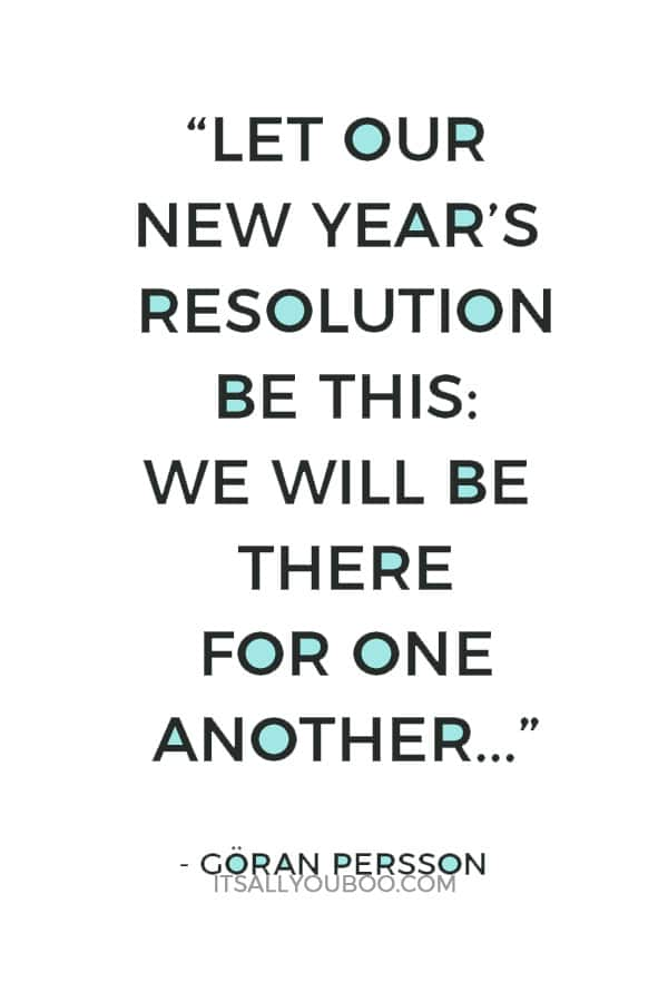 """""""Let our New Year's resolution be this: We will be there for one another as fellow members of humanity, in the finest sense of the word."""" — Göran Persson"""